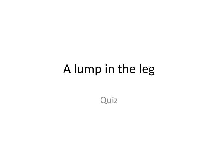 A lump in the leg