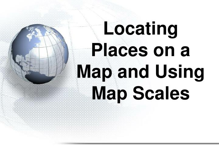 Locating Places on a Map and Using Map Scales