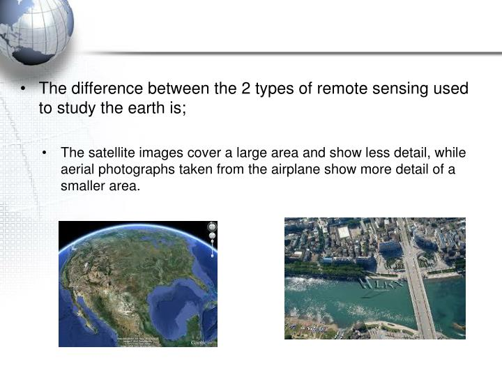 The difference between the 2 types of remote sensing used to study the earth is;