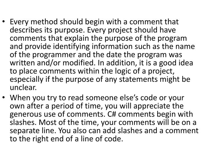 Every method should begin with a comment that describes its purpose. Every project should have comments that explain the purpose of the program and provide identifying information such as the name of the programmer and the date the program was written and/or modified. In addition, it is a good idea to place comments within the logic of a project, especially if the purpose of any statements might be unclear.