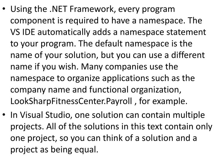 Using the .NET Framework, every program component is required to have a namespace. The VS IDE automatically adds a namespace statement to your program. The default namespace is the name of your solution, but you can use a different name if you wish. Many companies use the namespace
