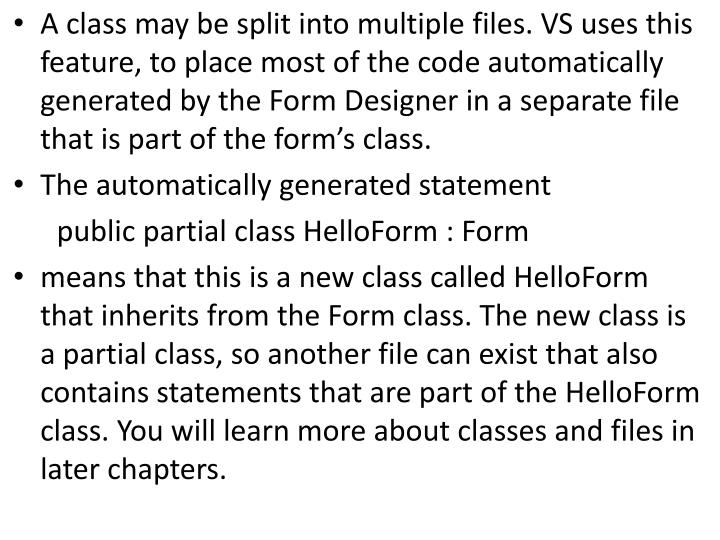 A class may be split into multiple files. VS uses this feature, to place most of the code automatically generated by the Form Designer in a separate file that is part of the forms class.