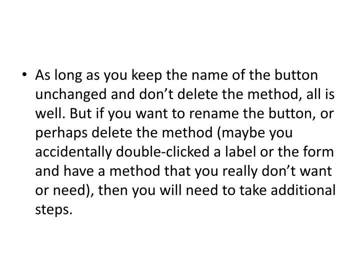 As long as you keep the name of the button unchanged and dont delete the method, all is well. But if you want to rename the button, or perhaps delete the method (maybe you accidentally double-clicked a label or the form and have a method that you really dont want or need), then you will need to take additional steps.