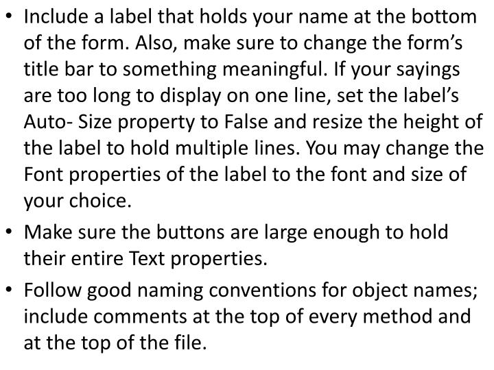 Include a label that holds your name at the bottom of the form. Also, make sure to change the forms title bar to something meaningful. If your sayings are too long to display on one line, set the labels Auto- Size property to False and resize the height of the label to hold multiple lines. You may change the Font properties of the label to the font and size of your choice.