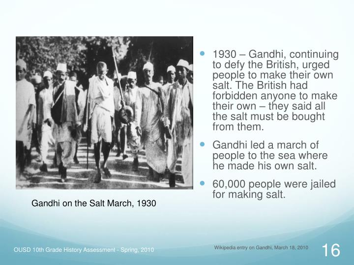 1930 – Gandhi, continuing to defy the British, urged people to make their own salt. The British had forbidden anyone to make their own – they said all the salt must be bought from them.