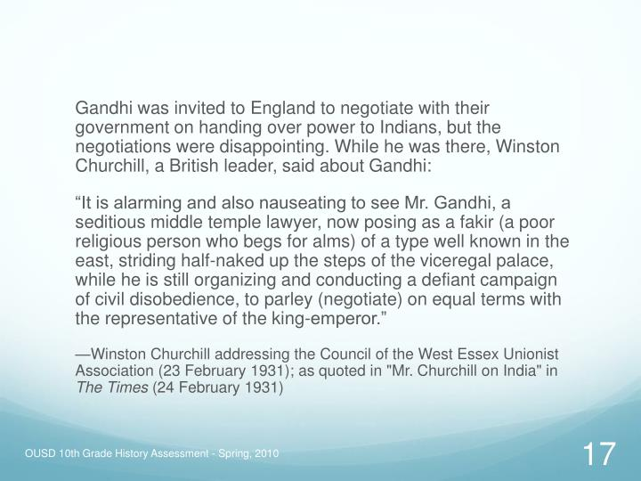 Gandhi was invited to England to negotiate with their government on handing over power to Indians, but the negotiations were disappointing. While he was there, Winston Churchill, a British leader, said about Gandhi: