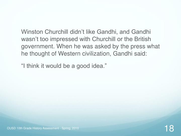 Winston Churchill didn't like Gandhi, and Gandhi wasn't too impressed with Churchill or the British government. When he was asked by the press what he thought of Western civilization, Gandhi said: