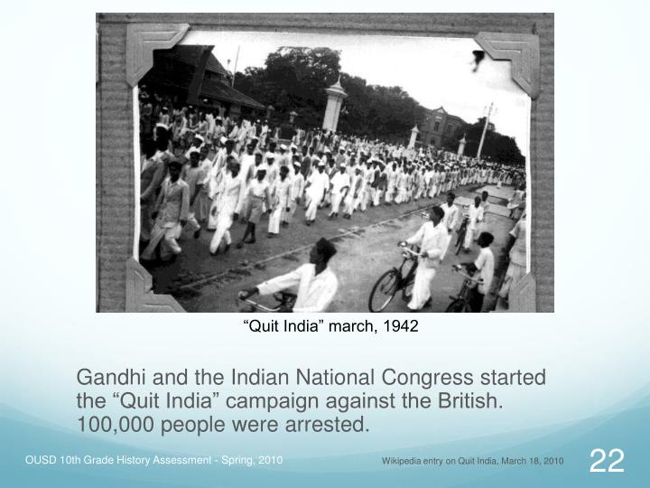 "Gandhi and the Indian National Congress started the ""Quit India"" campaign against the British. 100,000 people were arrested."