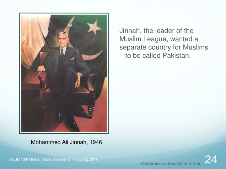 Jinnah, the leader of the Muslim League, wanted a separate country for Muslims – to be called Pakistan.