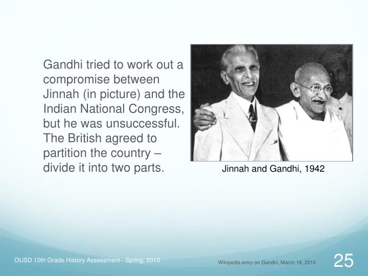 Gandhi tried to work out a compromise between Jinnah (in picture) and the Indian National Congress, but he was unsuccessful. The British agreed to partition the country – divide it into two parts.