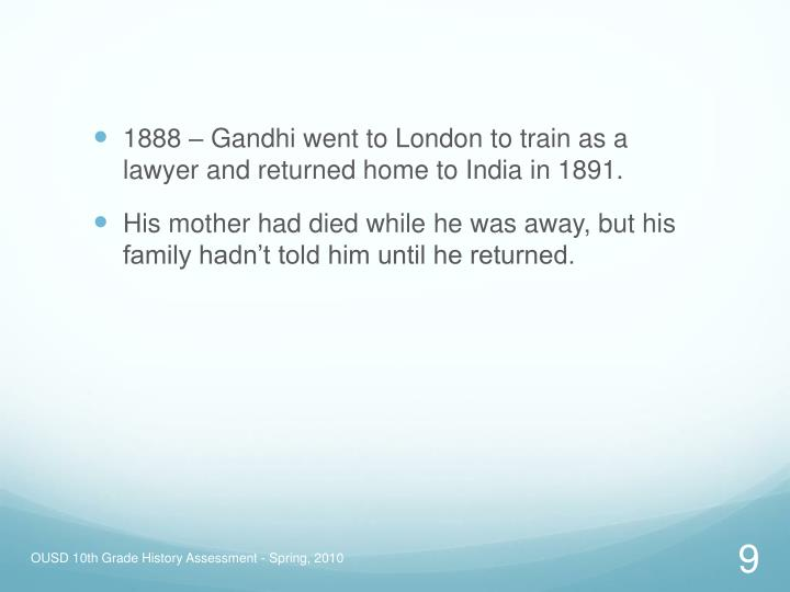 1888 – Gandhi went to London to train as a lawyer and returned home to India in 1891.