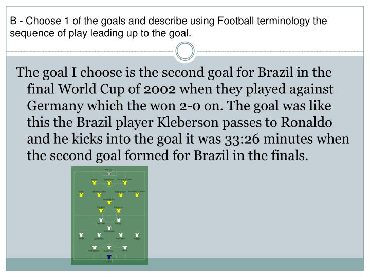 B - Choose 1 of the goals and describe using Football terminology the sequence of play leading up to the goal.