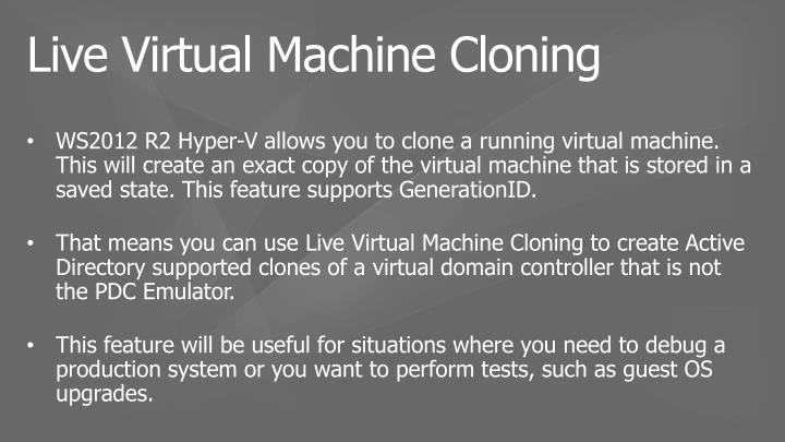 WS2012 R2 Hyper-V allows you to clone a running virtual machine. This will create an exact copy of the virtual machine that is stored in a saved state. This feature supports