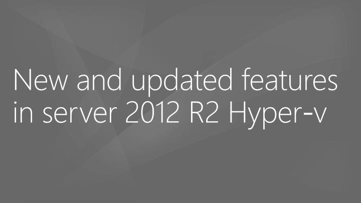New and updated features in server 2012 r2 hyper v