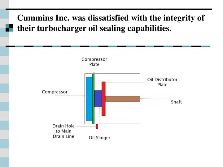 Cummins Inc. was dissatisfied with the integrity of their turbocharger oil sealing capabilities.