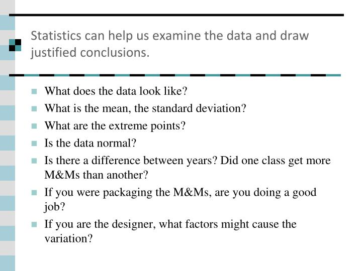 Statistics can help us examine the data and draw justified conclusions.