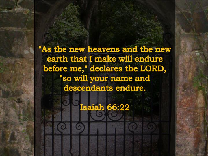 """As the new heavens and the new earth that I make will endure before me,"" declares the LORD, ""so will your name and descendants endure."