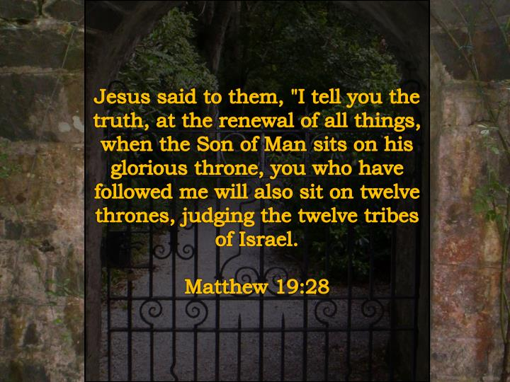 "Jesus said to them, ""I tell you the truth, at the renewal of all things, when the Son of Man sits on his glorious throne, you who have followed me will also sit on twelve thrones, judging the twelve tribes of Israel."