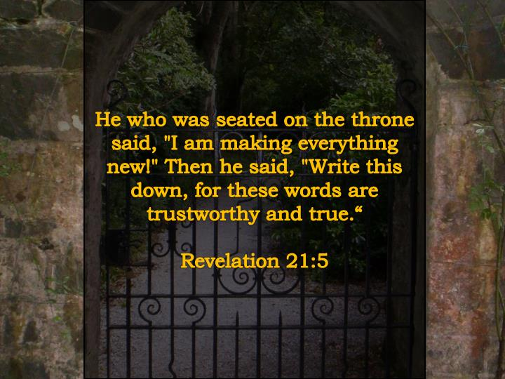 """He who was seated on the throne said, """"I am making everything new!"""" Then he said, """"Write this down, for these words are trustworthy and true."""""""
