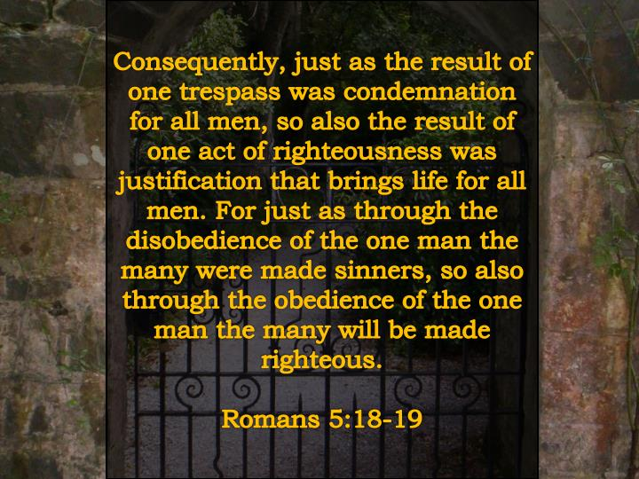 Consequently, just as the result of one trespass was condemnation for all men, so also the result of one act of righteousness was justification that brings life for all men. For just as through the disobedience of the one man the many were made sinners, so also through the obedience of the one man the many will be made righteous.