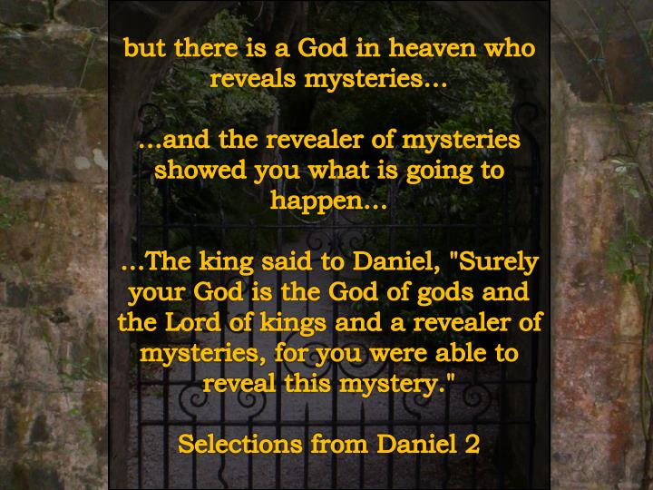 but there is a God in heaven who reveals mysteries…