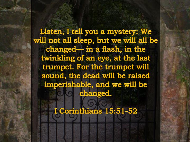 Listen, I tell you a mystery: We will not all sleep, but we will all be changed— in a flash, in the twinkling of an eye, at the last trumpet. For the trumpet will sound, the dead will be raised imperishable, and we will be changed.