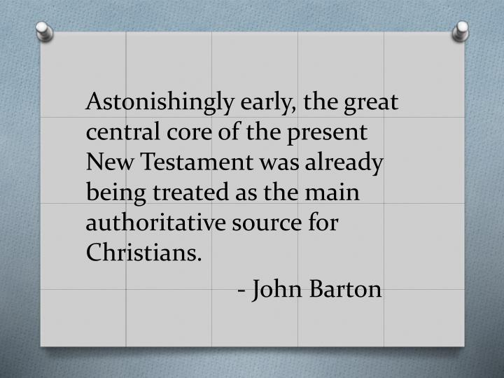 Astonishingly early, the great central core of the present New Testament was already being treated as the main authoritative source for Christians.