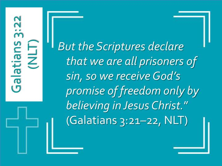 But the Scriptures declare that we are all prisoners of sin, so we receive God's promise of freedom only by believing in Jesus Christ.