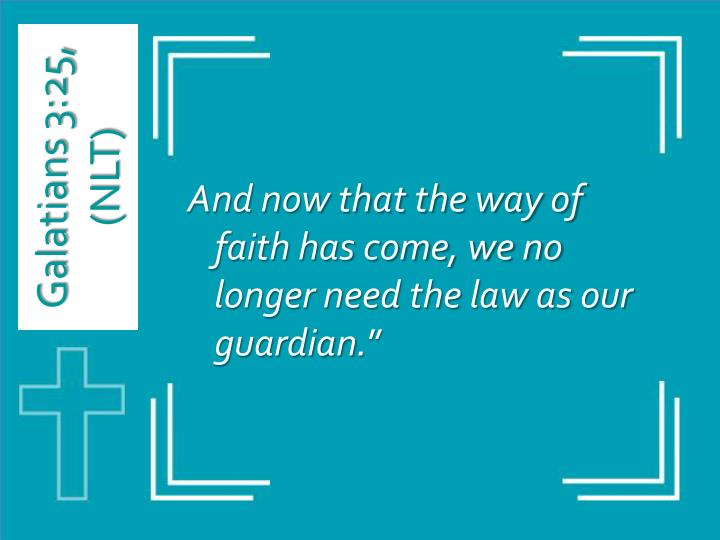 And now that the way of faith has come, we no longer need the law as our guardian.