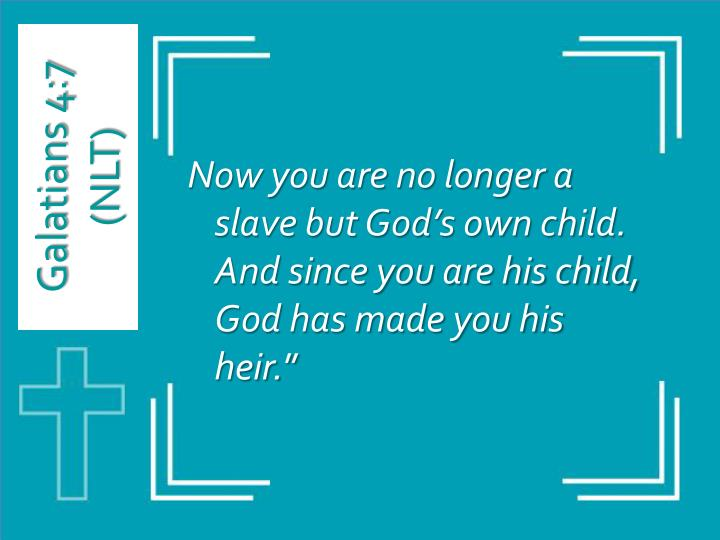 Now you are no longer a slave but God's own child. And since you are his child, God has made you his heir.