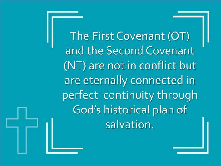The First Covenant (OT) and the Second Covenant (NT) are not in conflict but are eternally connected in perfect  continuity through God's historical plan of salvation.