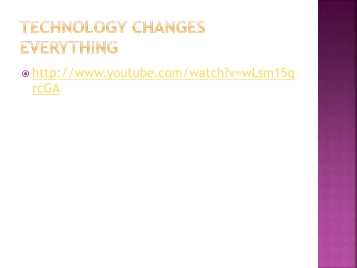 Technology changes everything
