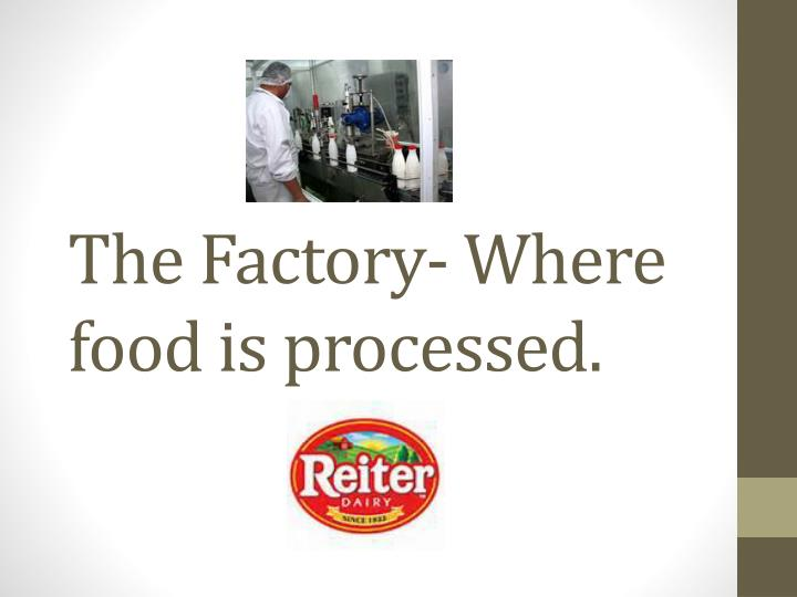 The Factory- Where food is processed.