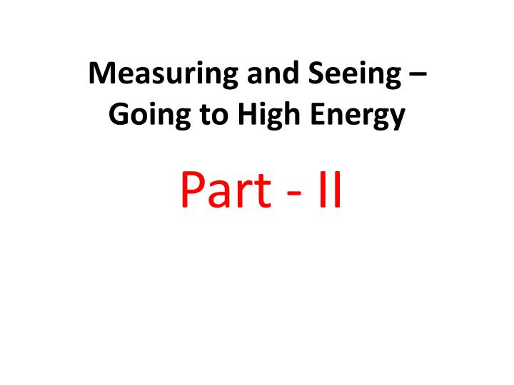 Measuring and seeing going to high energy