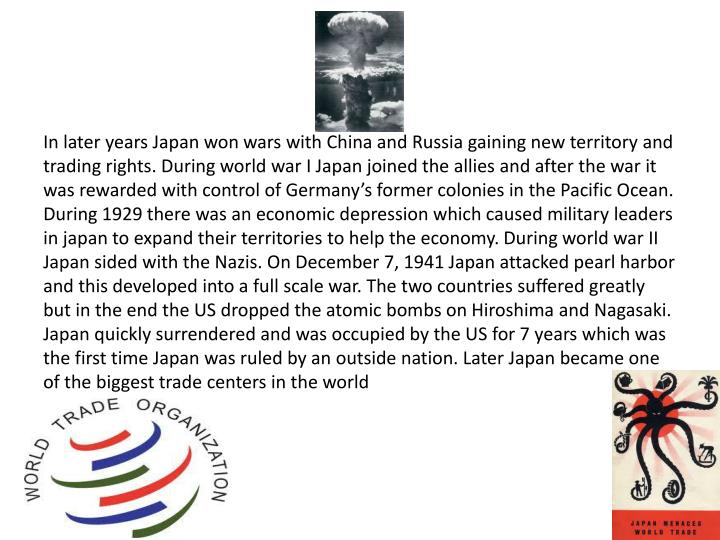 In later years Japan won wars with China and Russia gaining new territory and trading rights. During world war I Japan joined the allies and after the war it was rewarded with control of Germany's former colonies in the Pacific Ocean. During 1929 there was an economic depression which caused military leaders in japan to expand their territories to help the economy. During world war II Japan sided with the Nazis. On December 7, 1941 Japan attacked pearl harbor and this developed into a full scale war. The two countries