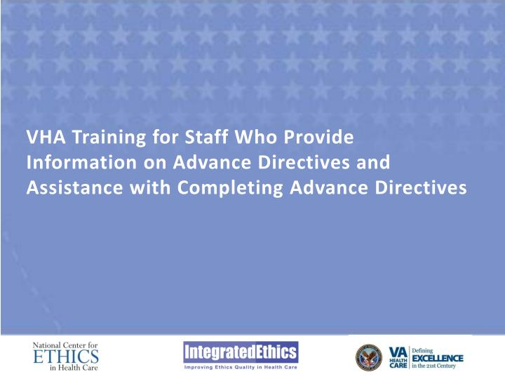 VHA Training for Staff Who Provide Information on Advance Directives and Assistance with Completing ...