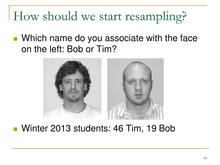 How should we start resampling?