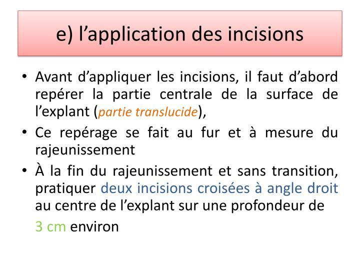 e) l'application des incisions