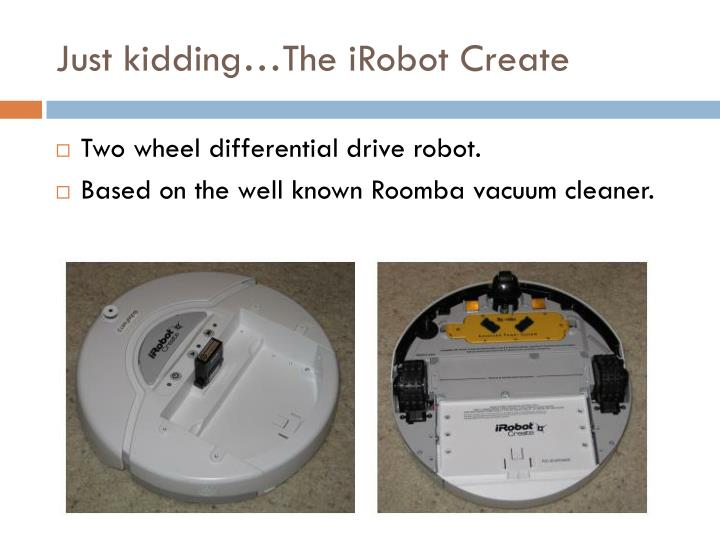Just kidding…The iRobot Create