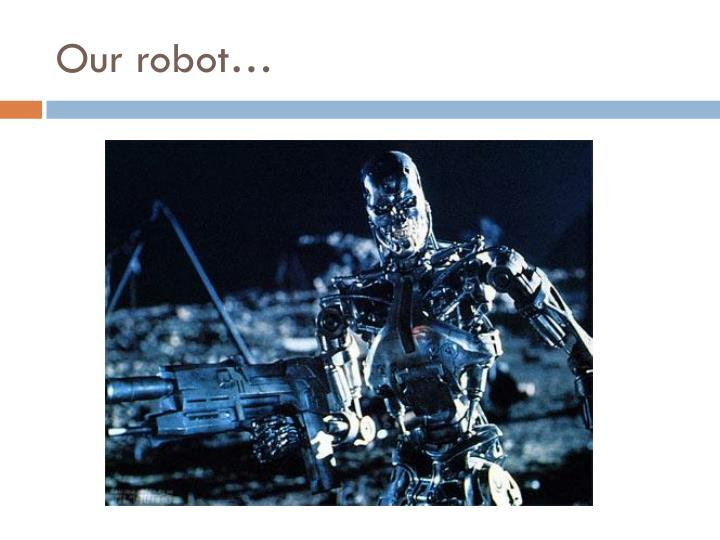 Our robot…