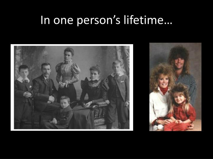 In one person's lifetime…