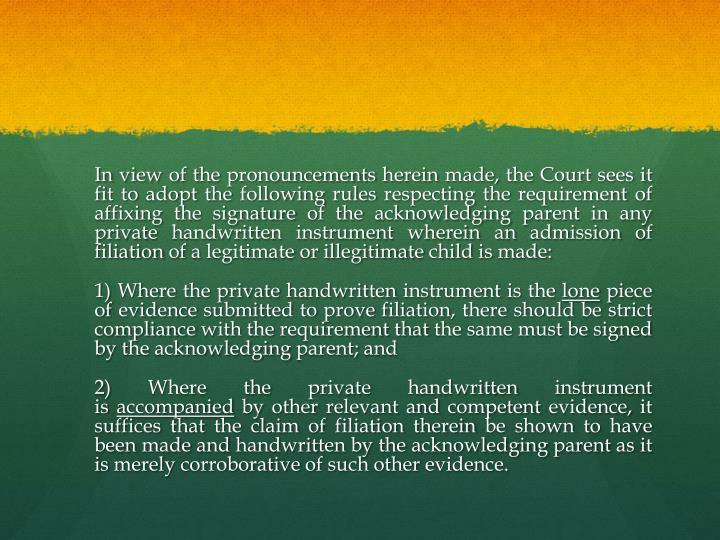 In view of the pronouncements herein made, the Court sees it fit to adopt the following rules respecting the requirement of affixing the signature of the acknowledging parent in any private handwritten instrument wherein an admission of