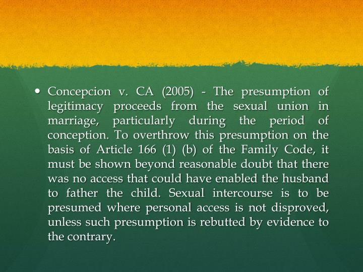 Concepcion v. CA (2005) - The presumption of legitimacy proceeds from the sexual union in marriage, particularly during the period of conception. To overthrow this presumption on the basis of Article 166 (1) (b) of the Family Code, it must be shown beyond reasonable doubt that there was no access that could have enabled the husband to father the child. Sexual intercourse is to be presumed where personal access is not disproved, unless such presumption is rebutted by evidence to the contrary.