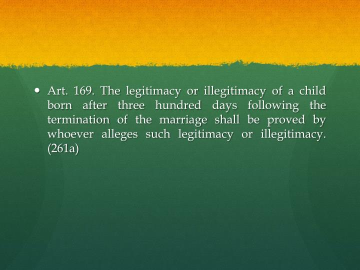 Art. 169. The legitimacy or illegitimacy of a child born after three hundred days following the termination of the marriage shall be proved by whoever alleges such legitimacy or illegitimacy. (261a)