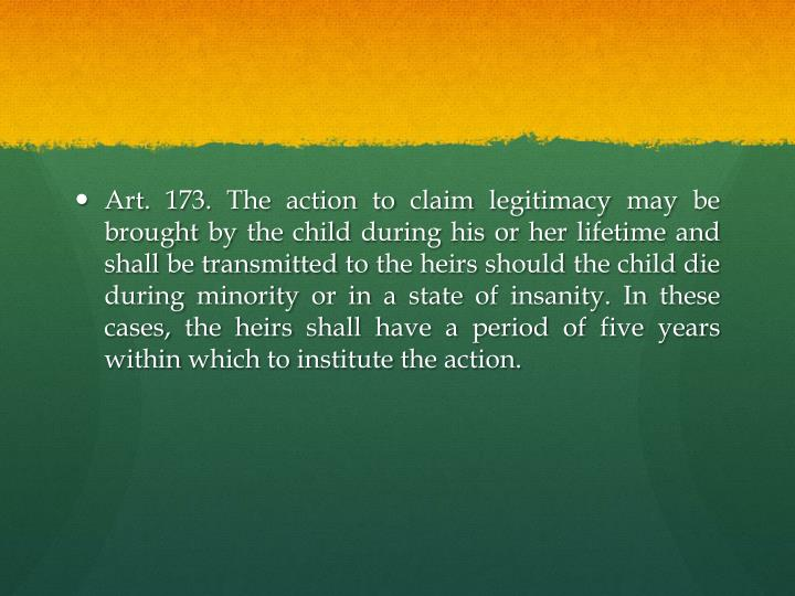 Art. 173. The action to claim legitimacy may be brought by the child during his or her lifetime and shall be transmitted to the heirs should the child die during minority or in a state of insanity. In these cases, the heirs shall have a period of five years within which to institute the action.