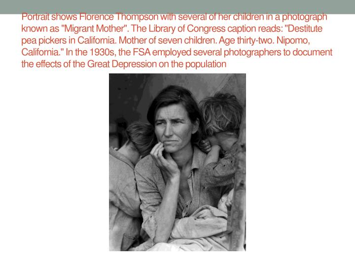 """Portrait shows Florence Thompson with several of her children in a photograph known as """"Migrant Mother"""". The Library of Congress caption reads: """"Destitute pea pickers in California. Mother of seven children. Age thirty-two. Nipomo, California."""" In the 1930s, the FSA employed several photographers to document the effects of the Great Depression on the population"""