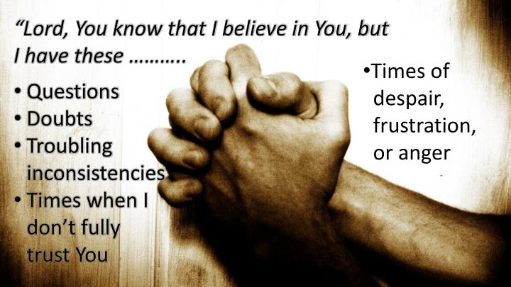 """Lord, You know that I believe in You, but I have these ……….."