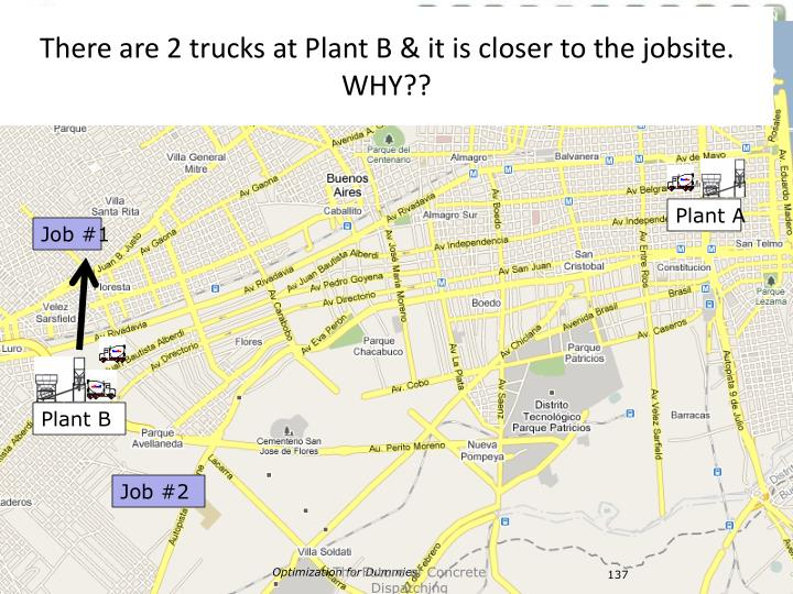 There are 2 trucks at Plant B & it is closer to the jobsite.  WHY??