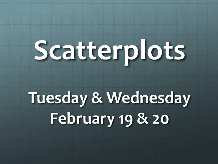 Scatterplots tuesday wednesday february 19 20