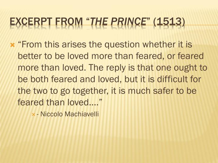 """""""From this arises the question whether it is better to be loved more than feared, or feared more than loved. The reply is that one ought to be both feared and loved, but it is difficult for the two to go together, it is much safer to be feared than loved...."""""""